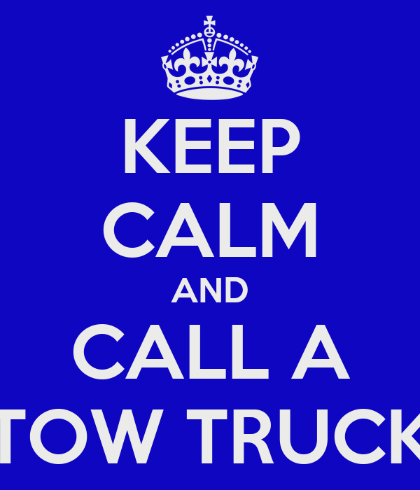 KEEP CALM AND CALL A TOW TRUCK