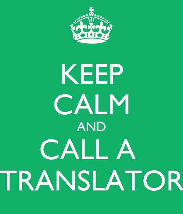 KEEP CALM AND CALL A  TRANSLATOR