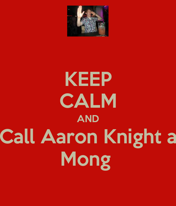 KEEP CALM AND Call Aaron Knight a Mong