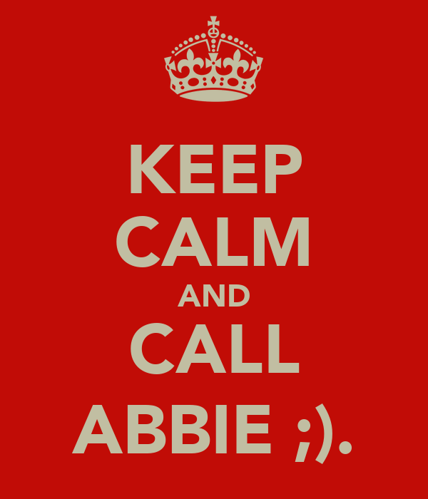 KEEP CALM AND CALL ABBIE ;).