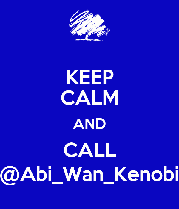 KEEP CALM AND CALL @Abi_Wan_Kenobi