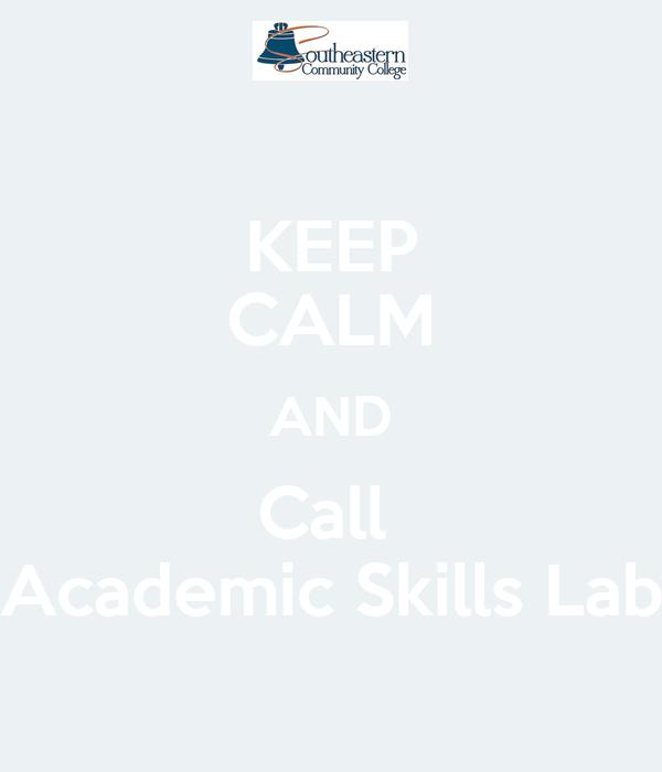 KEEP CALM AND Call  Academic Skills Lab