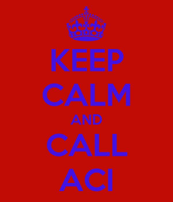 KEEP CALM AND CALL ACI