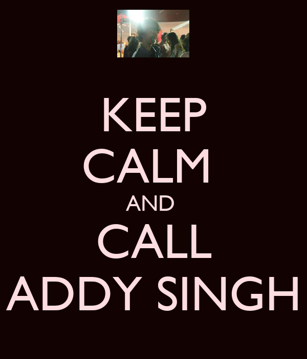 KEEP CALM  AND  CALL ADDY SINGH