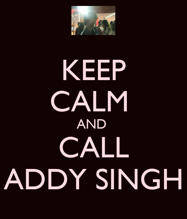KEEP CALM  AND  CALL ADDY SINGH