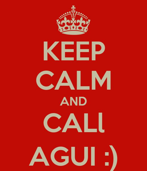 KEEP CALM AND CALl AGUI :)
