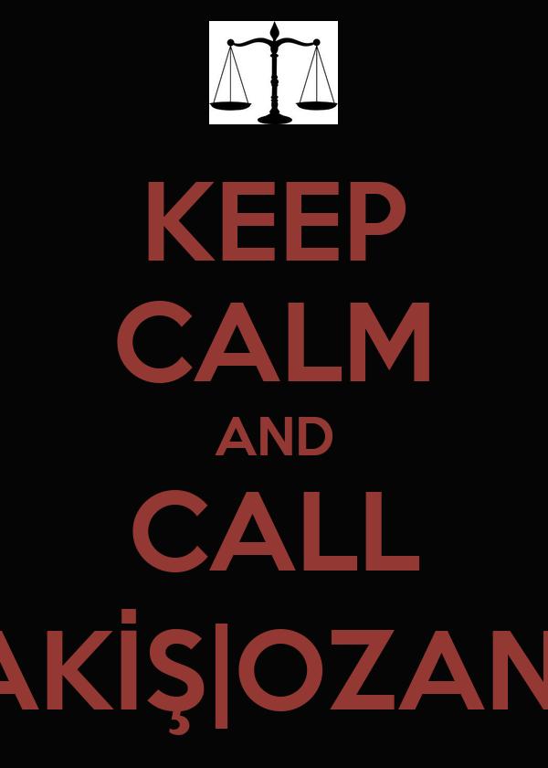 KEEP CALM AND CALL AKİŞ|OZAN