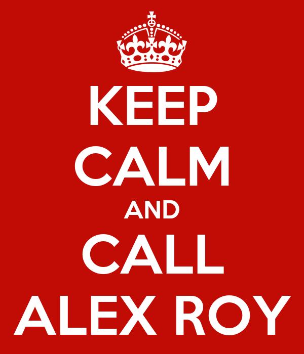 KEEP CALM AND CALL ALEX ROY