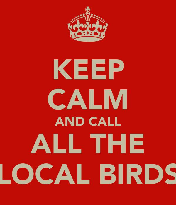 KEEP CALM AND CALL ALL THE LOCAL BIRDS