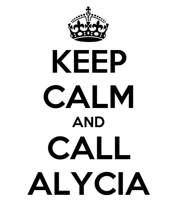 KEEP CALM AND CALL ALYCIA