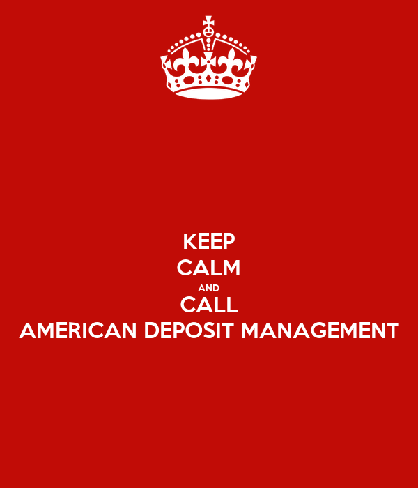 KEEP CALM AND CALL AMERICAN DEPOSIT MANAGEMENT