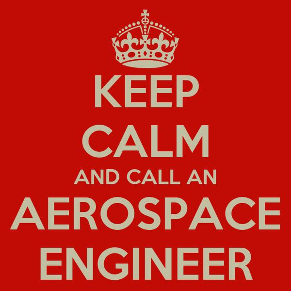 KEEP CALM AND CALL AN AEROSPACE ENGINEER