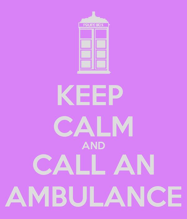 KEEP  CALM AND CALL AN AMBULANCE