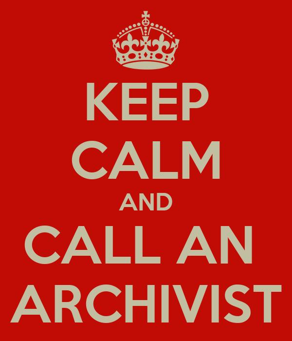 KEEP CALM AND CALL AN  ARCHIVIST