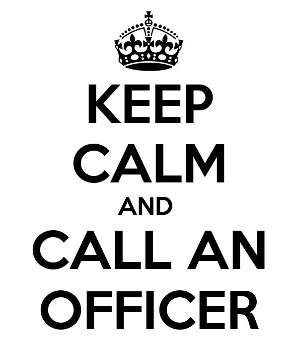 KEEP CALM AND  CALL AN OFFICER