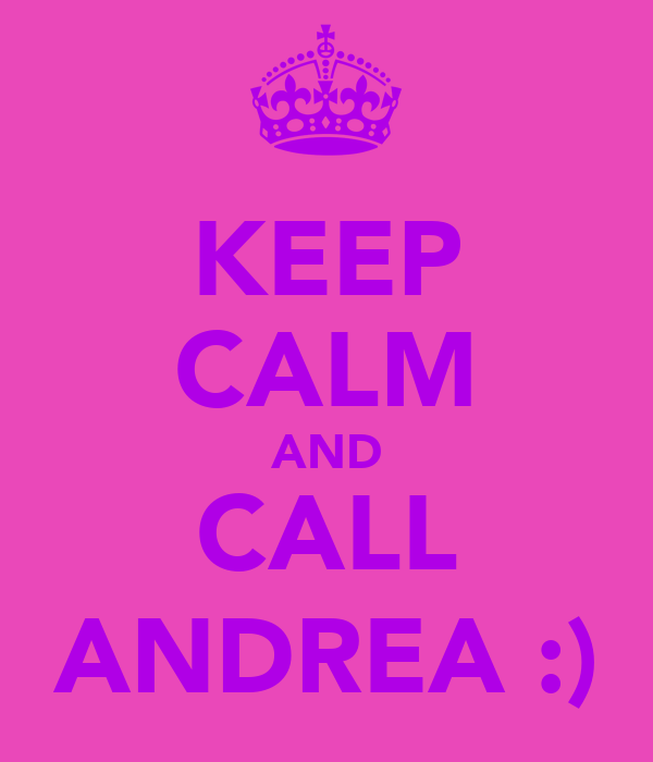 KEEP CALM AND CALL ANDREA :)
