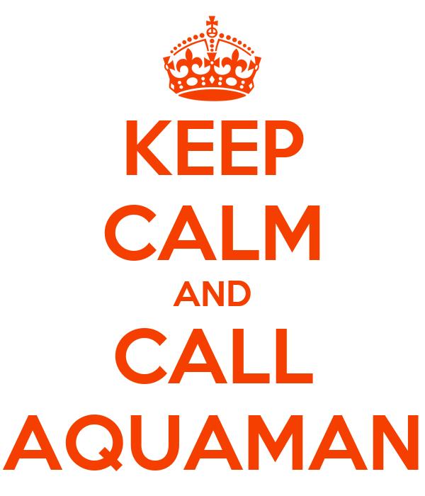 KEEP CALM AND CALL AQUAMAN