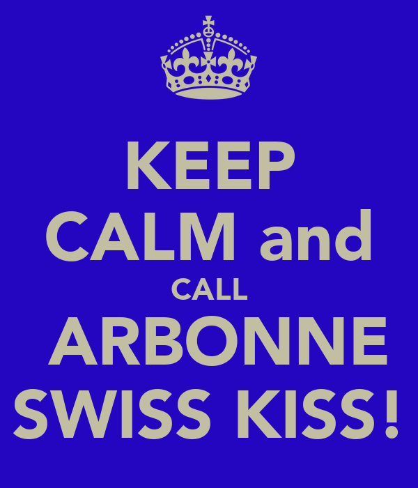 KEEP CALM and CALL  ARBONNE SWISS KISS!