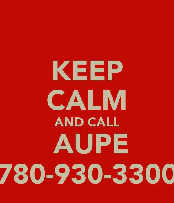 KEEP CALM AND CALL  AUPE 780-930-3300