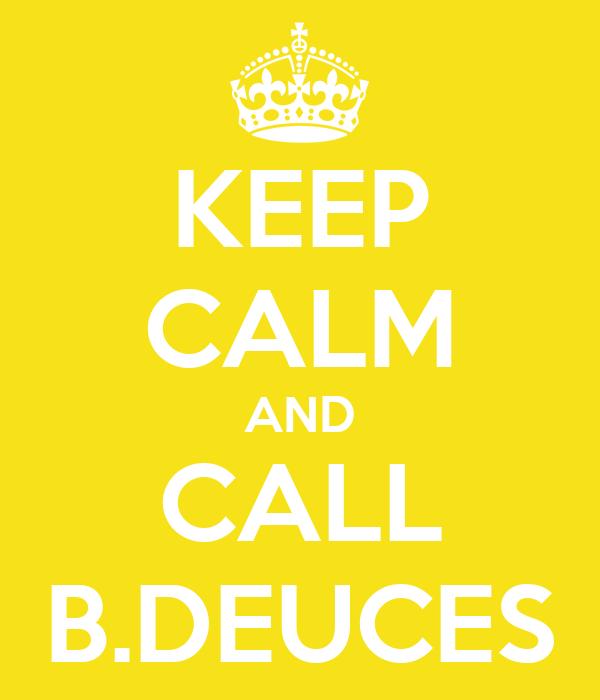 KEEP CALM AND CALL B.DEUCES
