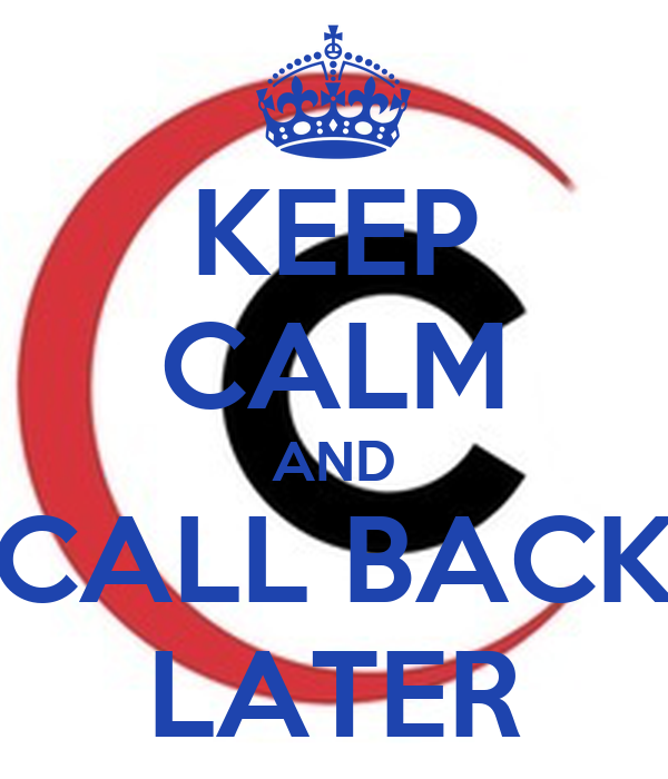 KEEP CALM AND CALL BACK LATER