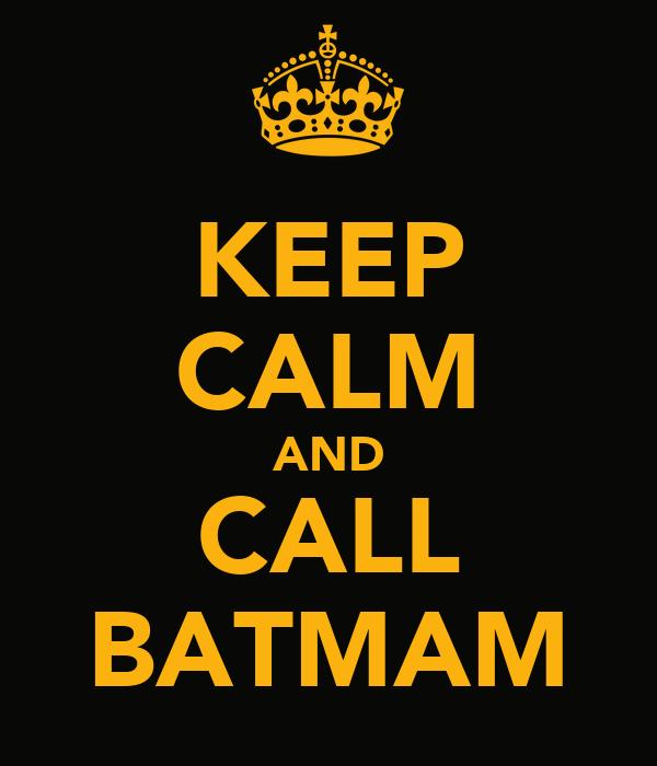 KEEP CALM AND CALL BATMAM