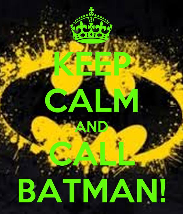 KEEP CALM AND CALL BATMAN!