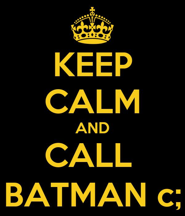KEEP CALM AND CALL  BATMAN c;