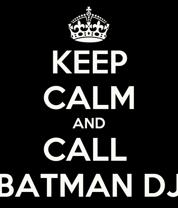 KEEP CALM AND CALL  BATMAN DJ