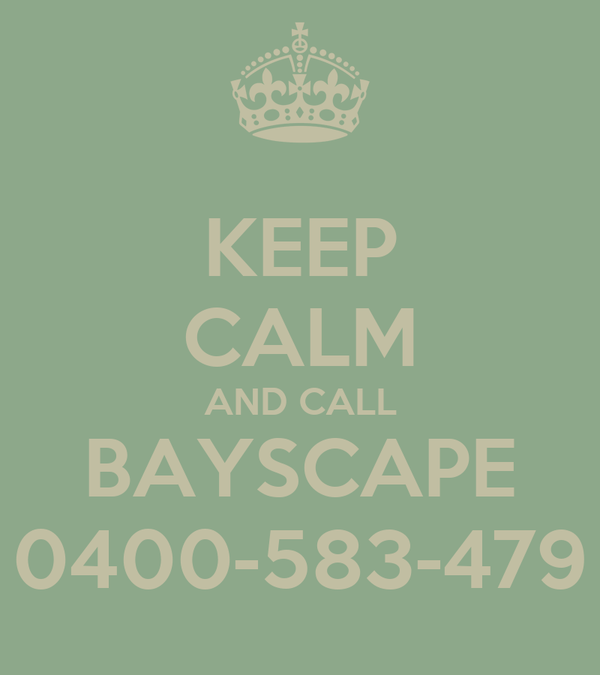 KEEP CALM AND CALL BAYSCAPE 0400-583-479