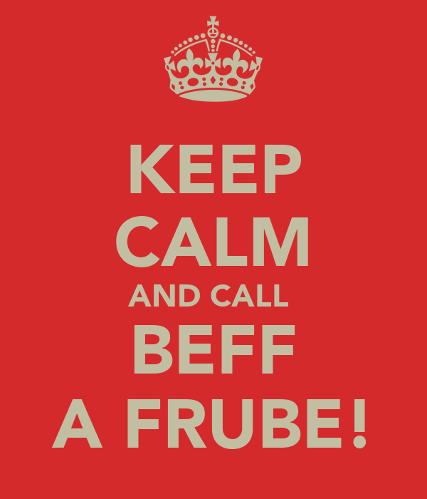 KEEP CALM AND CALL  BEFF A FRUBE!