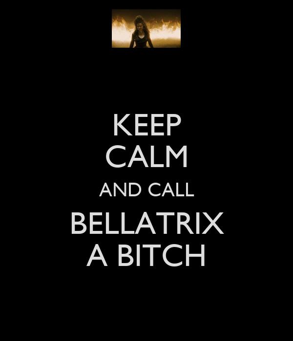 KEEP CALM AND CALL BELLATRIX A BITCH
