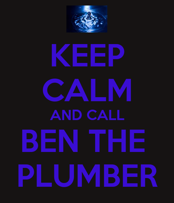 KEEP CALM AND CALL BEN THE  PLUMBER