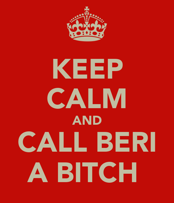 KEEP CALM AND CALL BERI A BITCH
