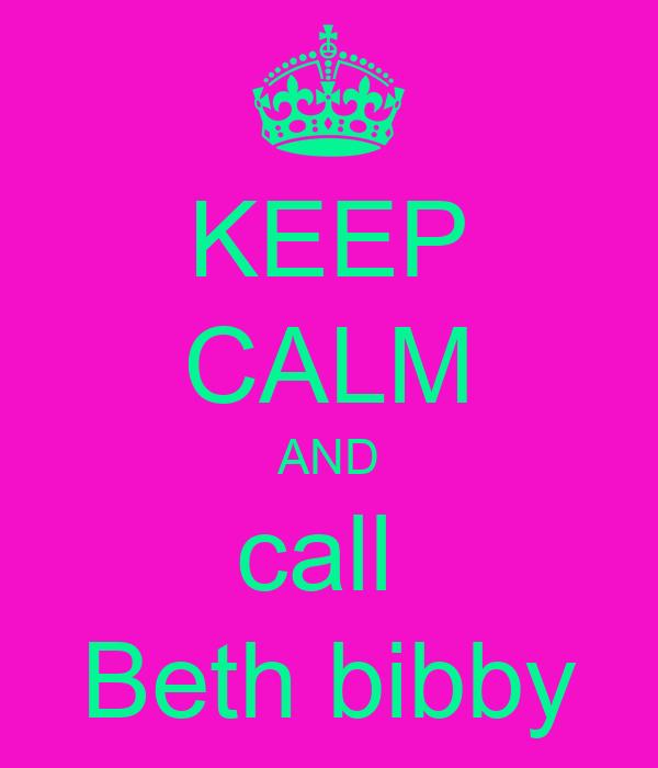KEEP CALM AND call  Beth bibby