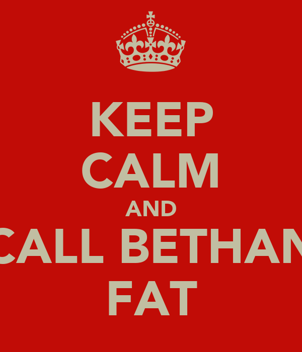 KEEP CALM AND CALL BETHAN FAT