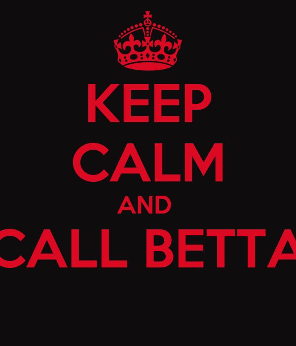 KEEP CALM AND  CALL BETTA