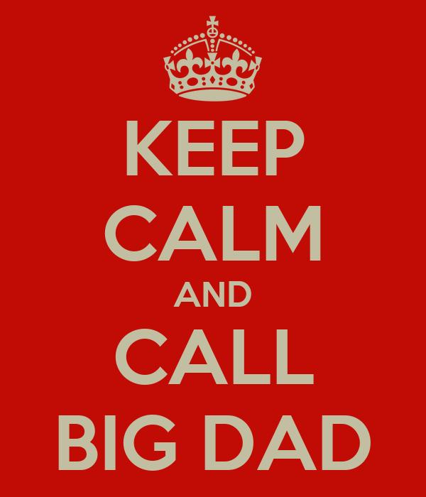 KEEP CALM AND CALL BIG DAD