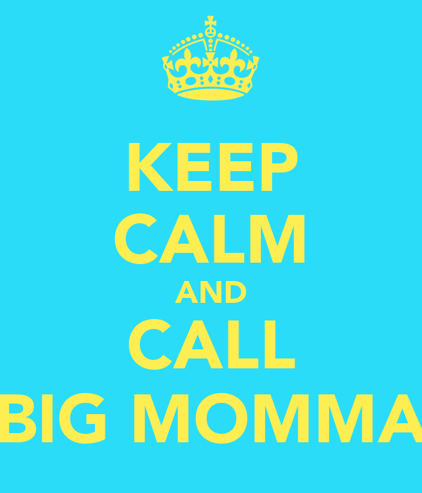 KEEP CALM AND CALL BIG MOMMA