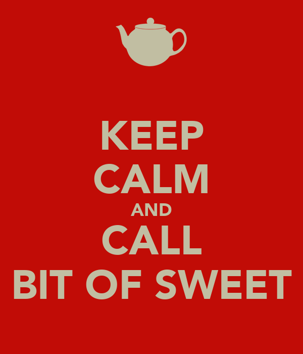 KEEP CALM AND CALL BIT OF SWEET