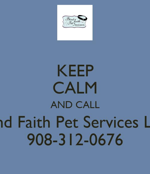 KEEP CALM AND CALL Blind Faith Pet Services LLC 908-312-0676