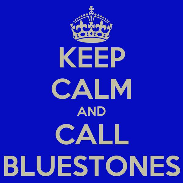 KEEP CALM AND CALL BLUESTONES