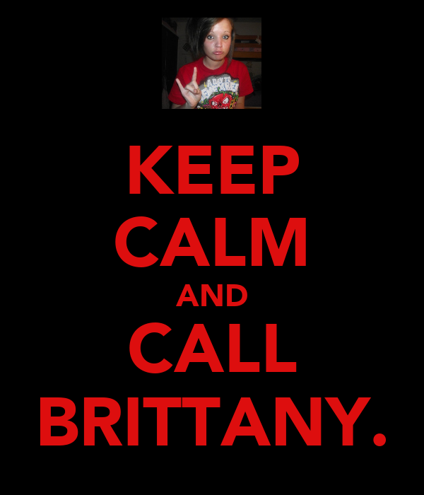 KEEP CALM AND CALL BRITTANY.