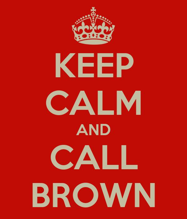 KEEP CALM AND CALL BROWN
