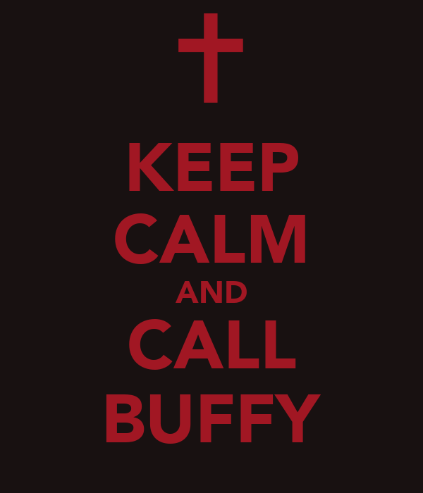 KEEP CALM AND CALL BUFFY