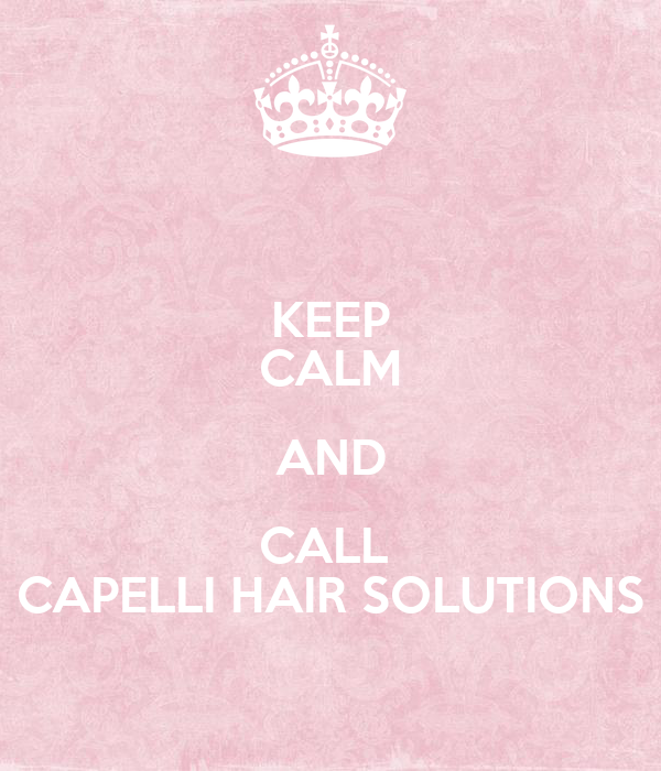 KEEP CALM AND CALL  CAPELLI HAIR SOLUTIONS