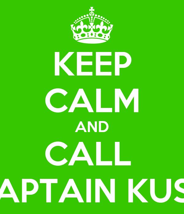 KEEP CALM AND CALL  CAPTAIN KUSH