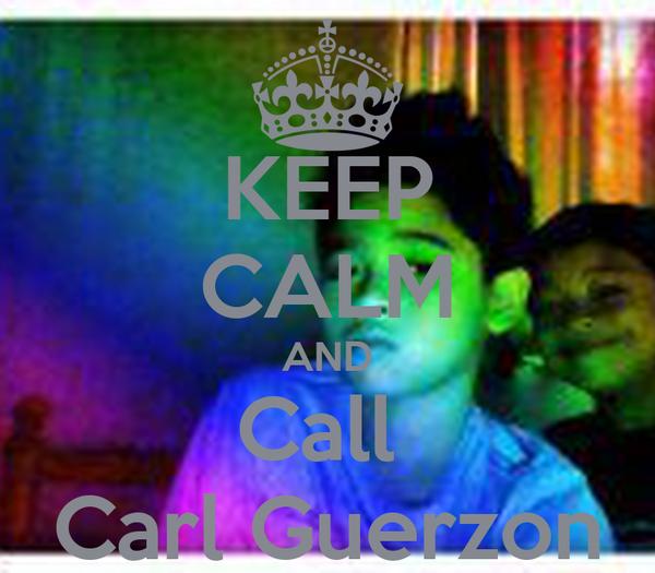 KEEP CALM AND Call  Carl Guerzon