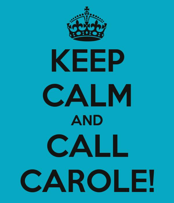 KEEP CALM AND CALL CAROLE!