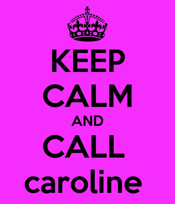 KEEP CALM AND CALL  caroline